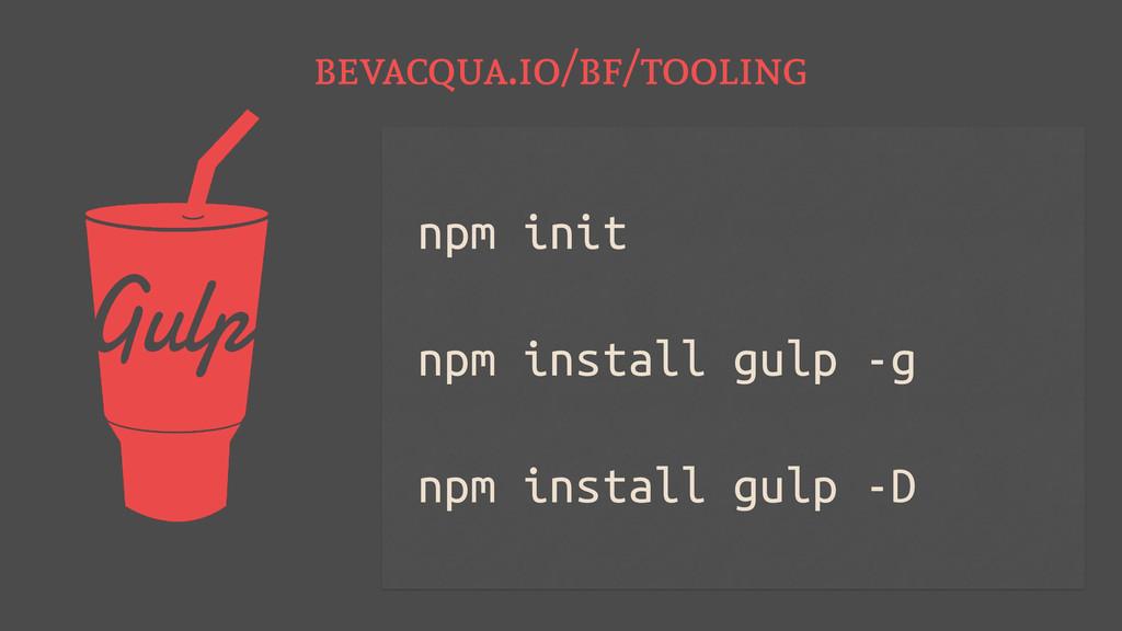 bevacqua.io/bf/tooling npm init npm install gul...