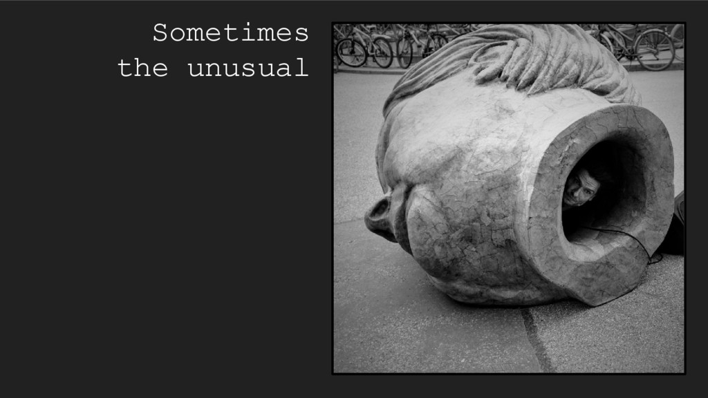 Sometimes the unusual