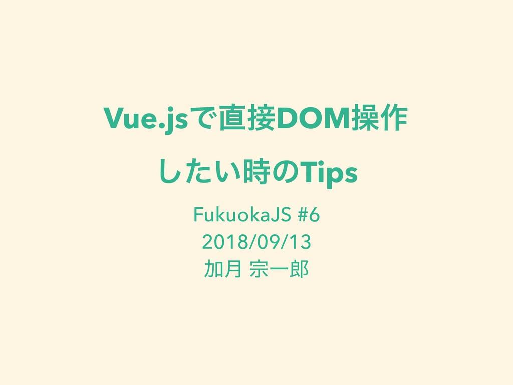 Vue.jsͰDOMૢ࡞ ͍ͨ͠ͷTips FukuokaJS #6 2018/09/1...