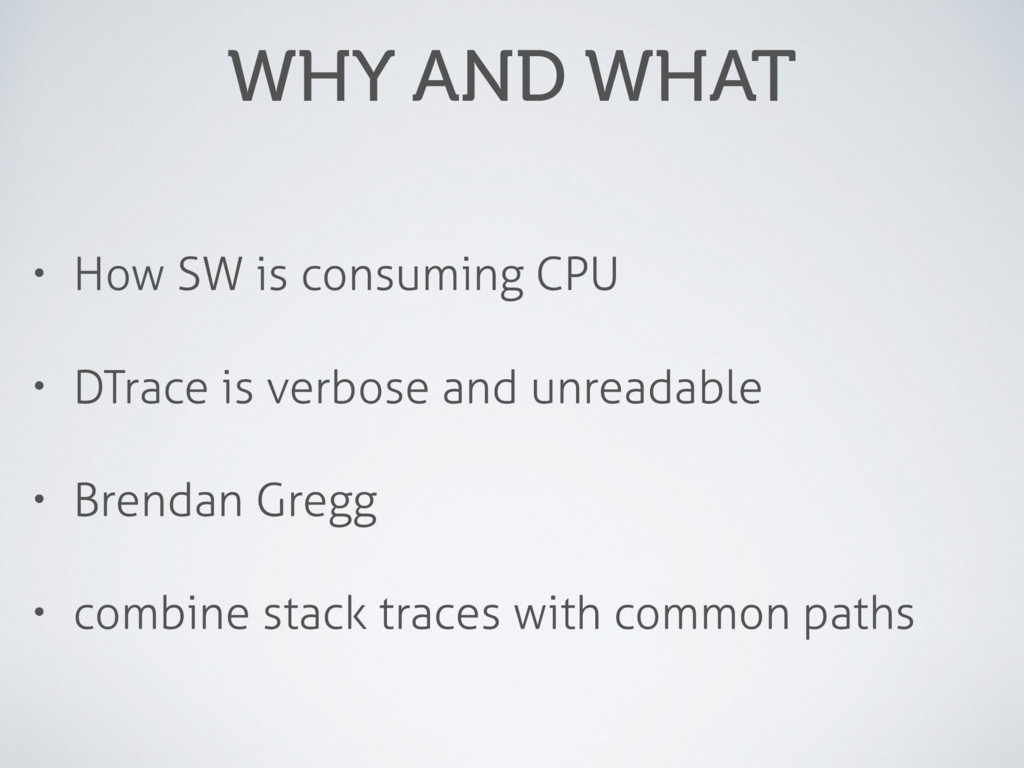 WHY AND WHAT • How SW is consuming CPU • DTrace...