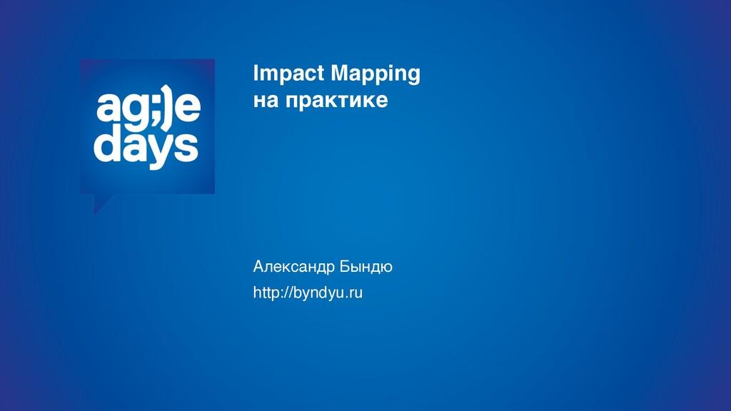 Impact Mapping на практике Александр Бындю htt...