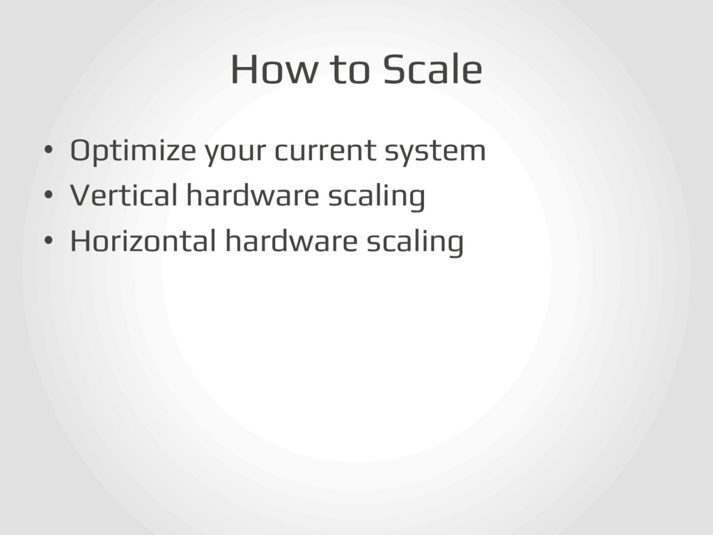 How to Scale! • Optimize your current system! ...