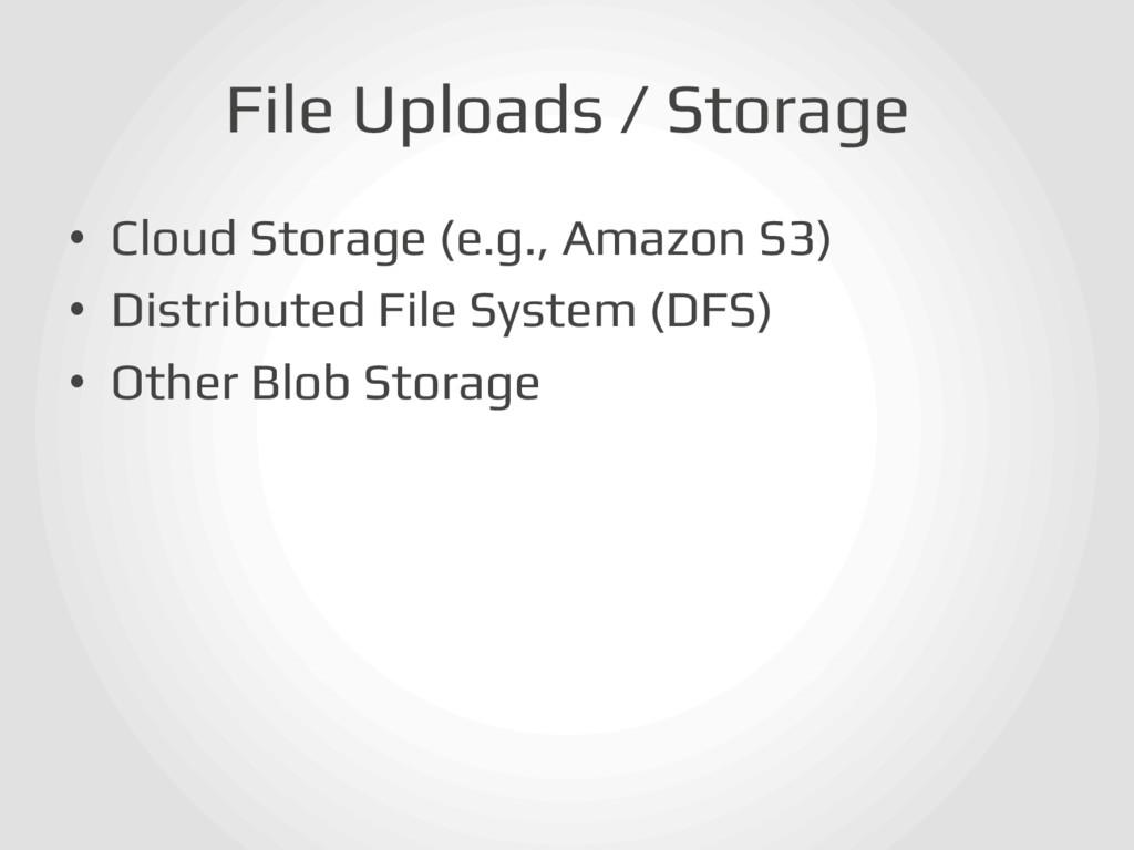 File Uploads / Storage! • Cloud Storage (e.g.,...