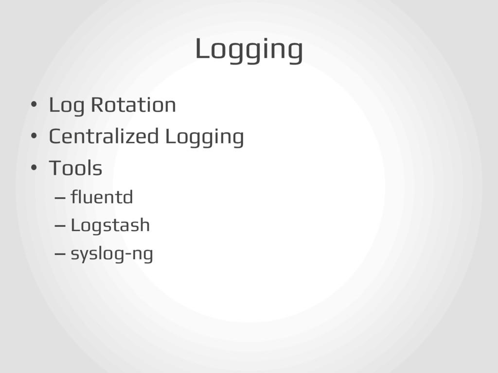 Logging! • Log Rotation! • Centralized Loggin...