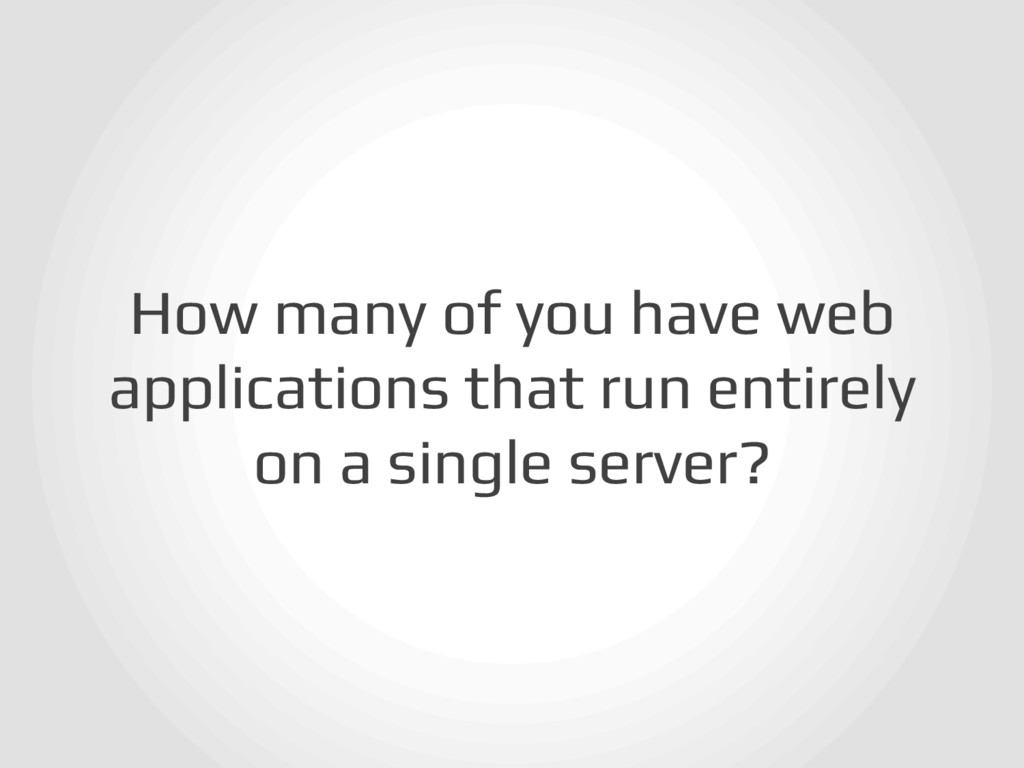 How many of you have web applications that run ...