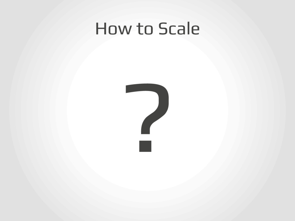 How to Scale! ?!