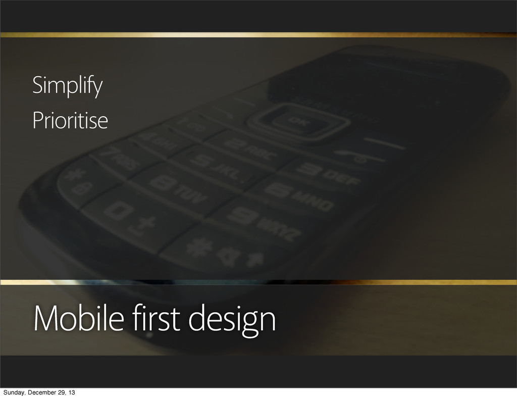 Mobile first design Simplify Prioritise Sunday,...