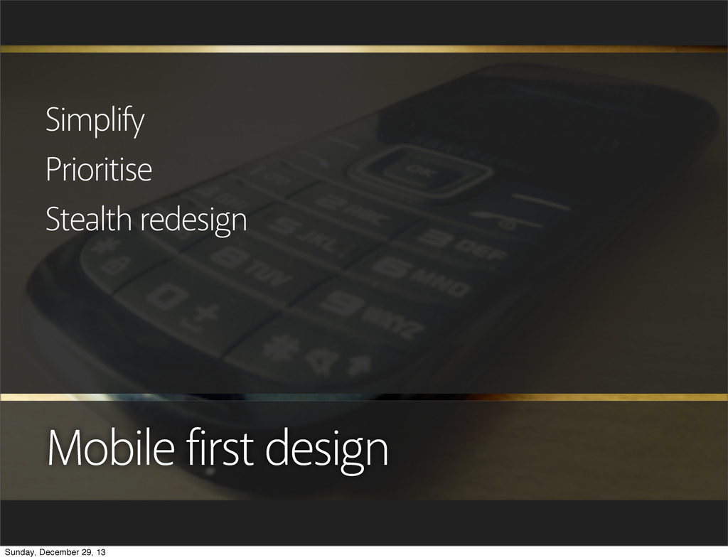 Mobile first design Simplify Prioritise Stealth...