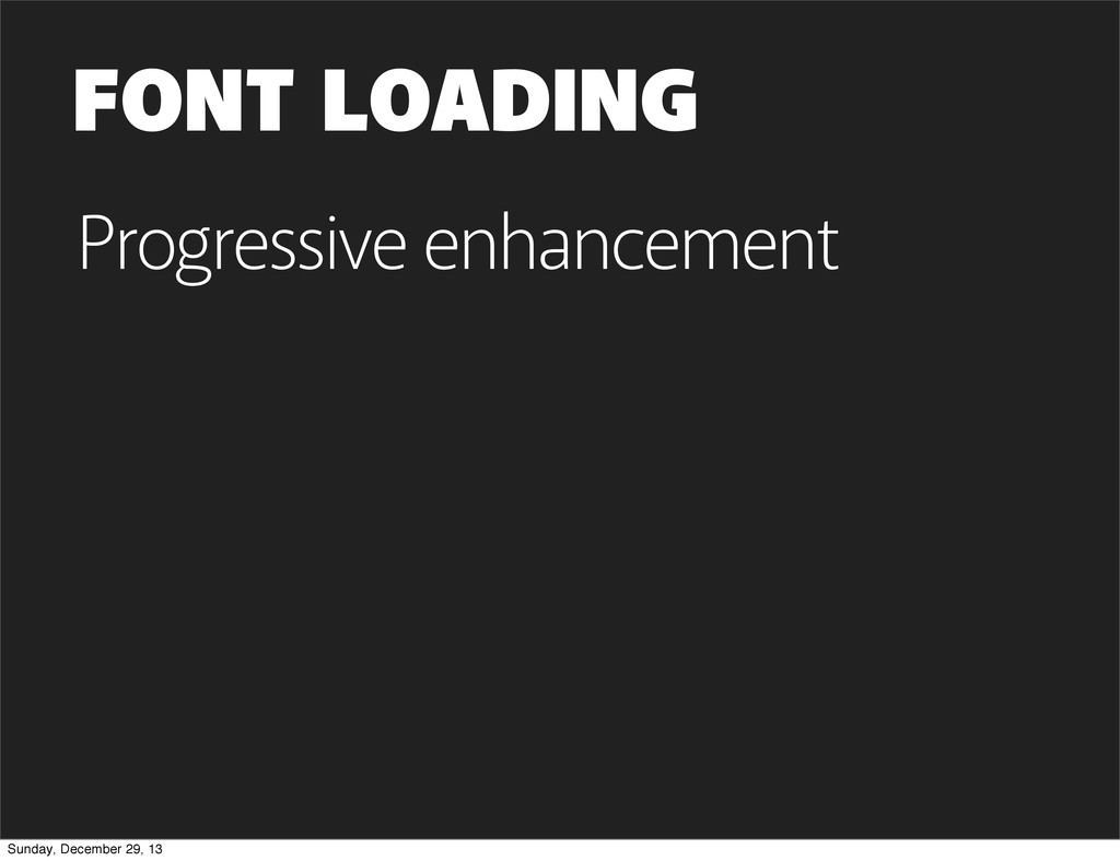 FONT LOADING Progressive enhancement Sunday, De...
