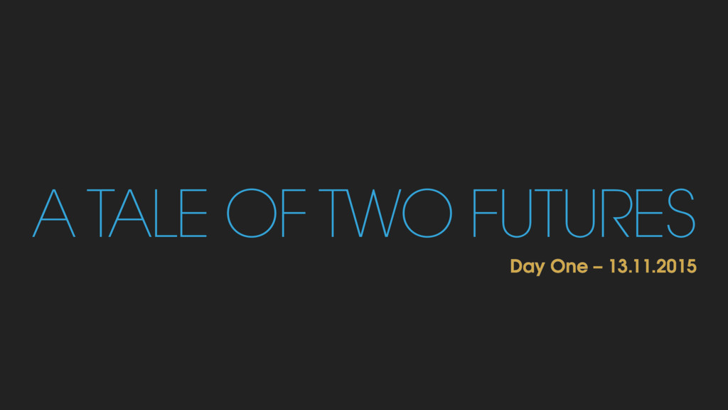A TALE OF TWO FUTURES Day One – 13.11.2015