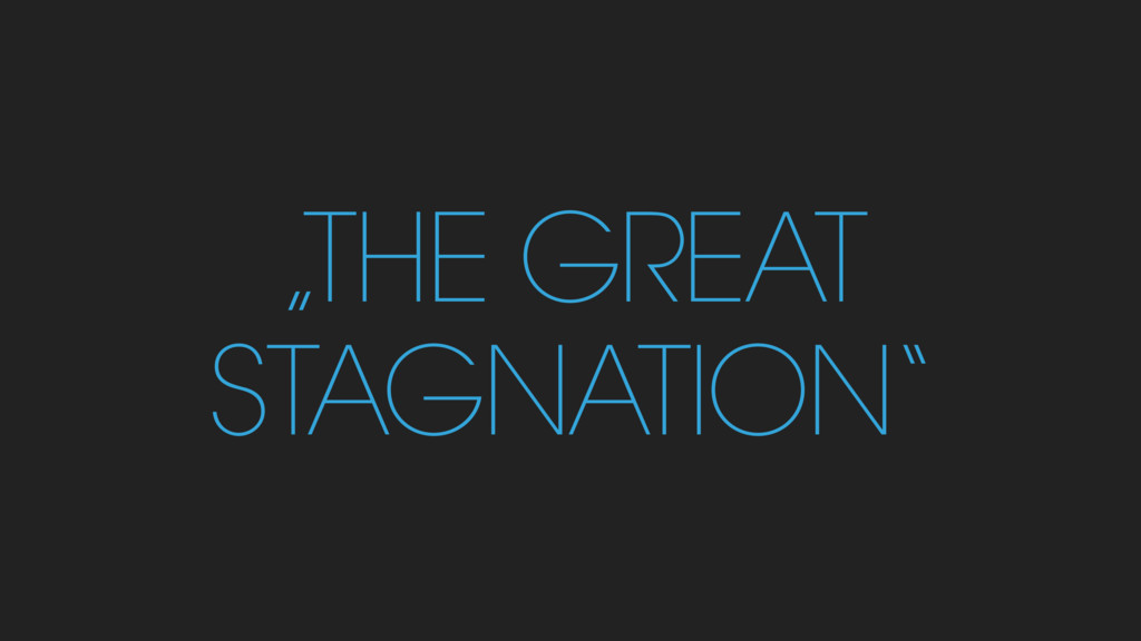 """""""THE GREAT STAGNATION"""""""