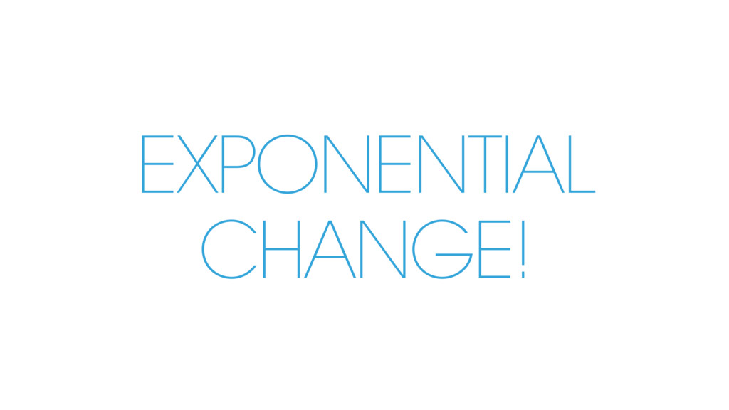 EXPONENTIAL CHANGE!