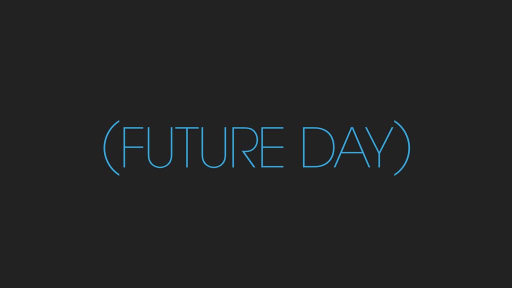 (FUTURE DAY)