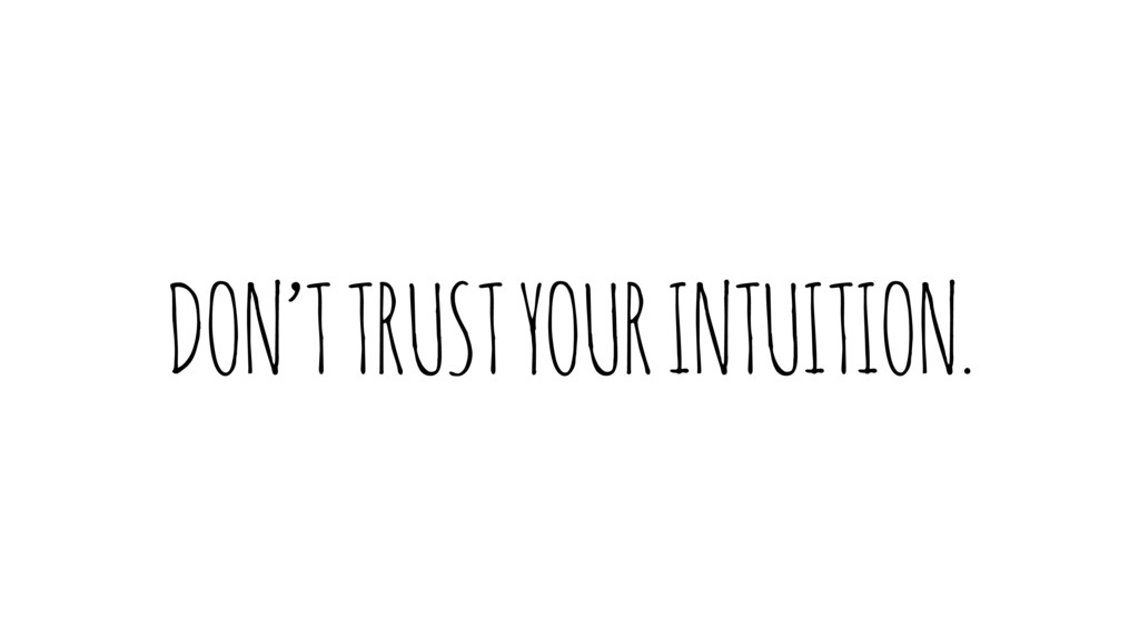 DON'T TRUST YOUR INTUITION.