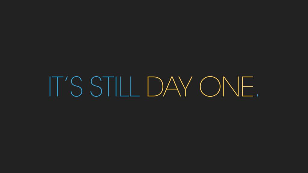 IT'S STILL DAY ONE.