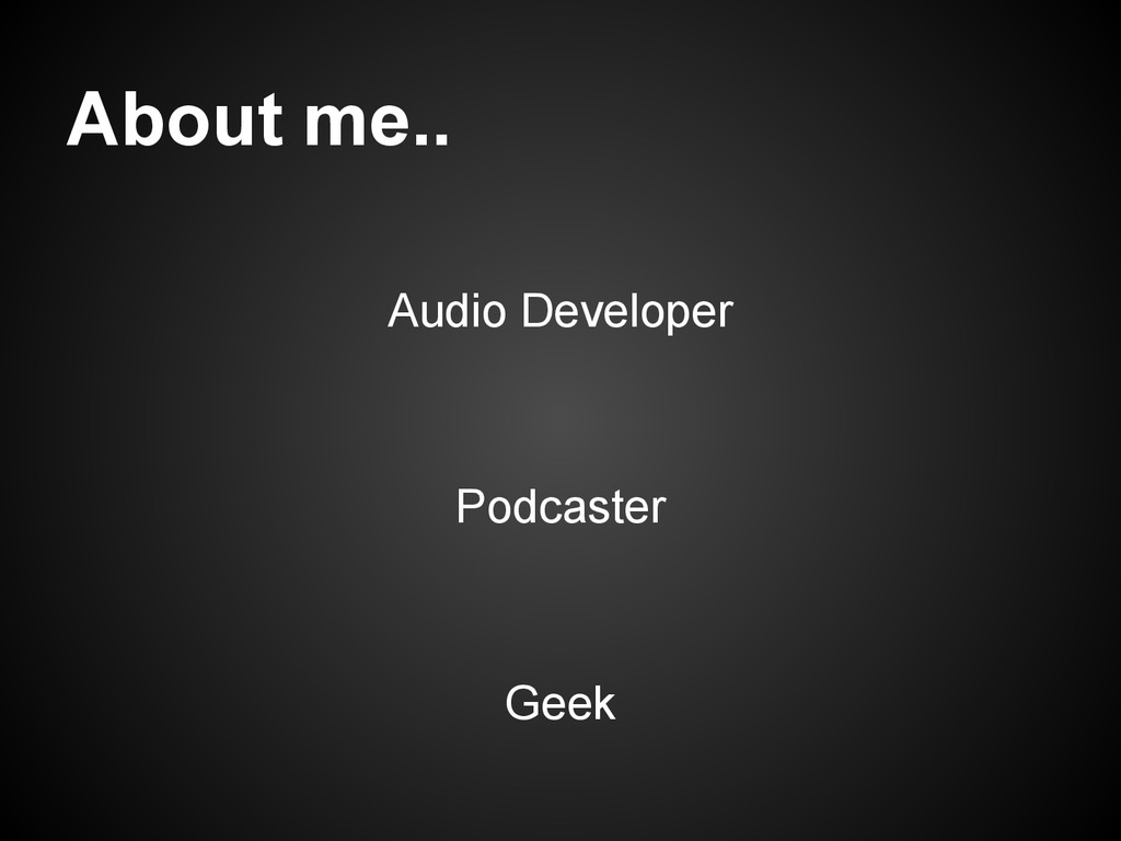 About me.. Audio Developer Podcaster Geek