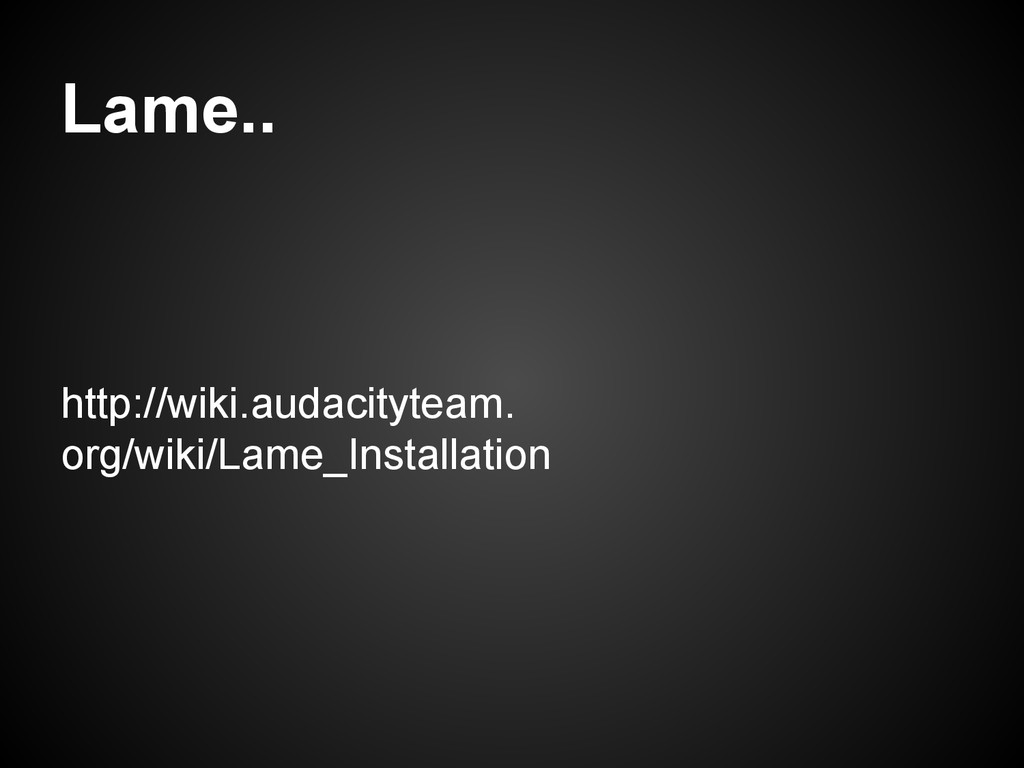 Lame.. http://wiki.audacityteam. org/wiki/Lame_...