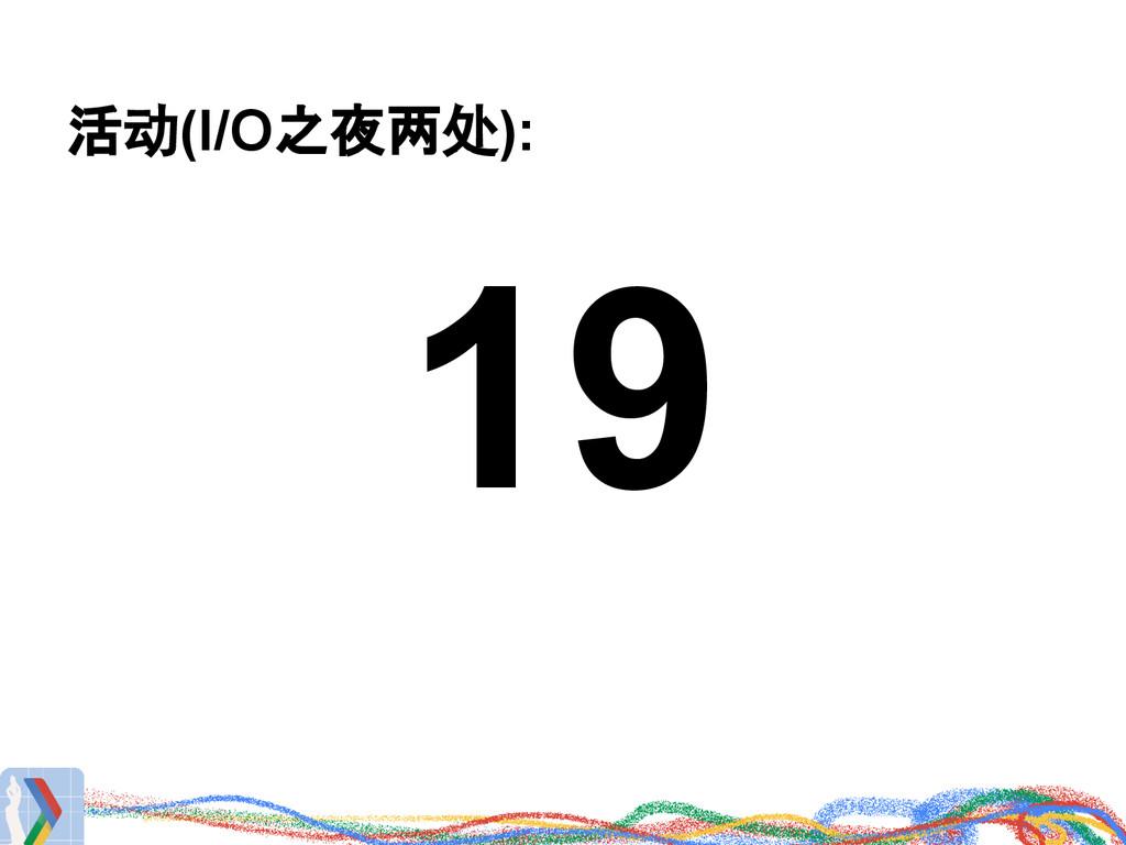 活动(I/O之夜两处): 19