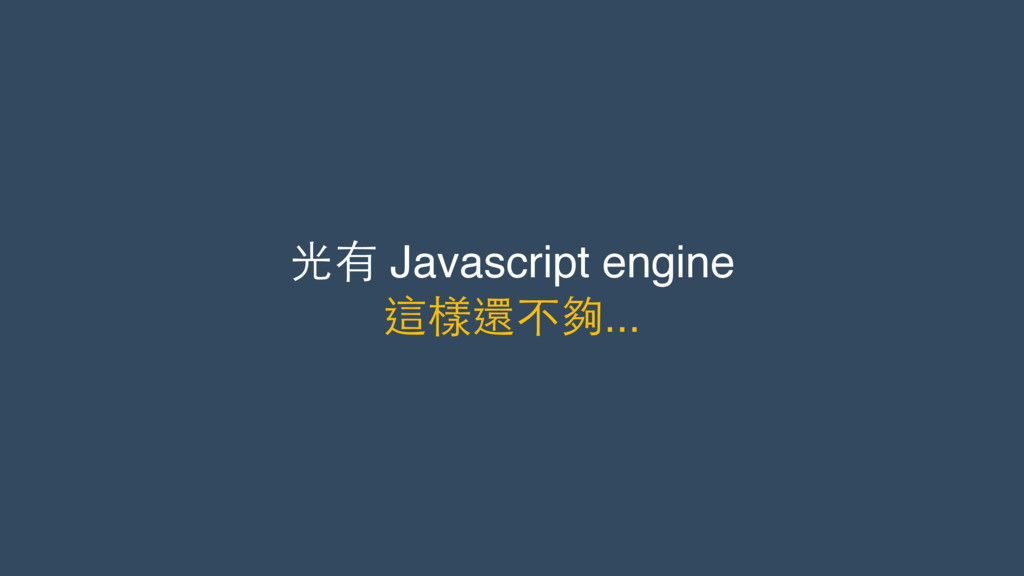 光有 Javascript engine 這樣還不夠...