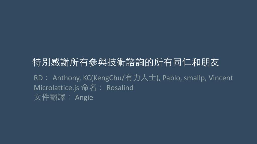 特別感謝所有參與技術諮詢的所有同仁和朋友 RD: Anthony, KC(Keng...
