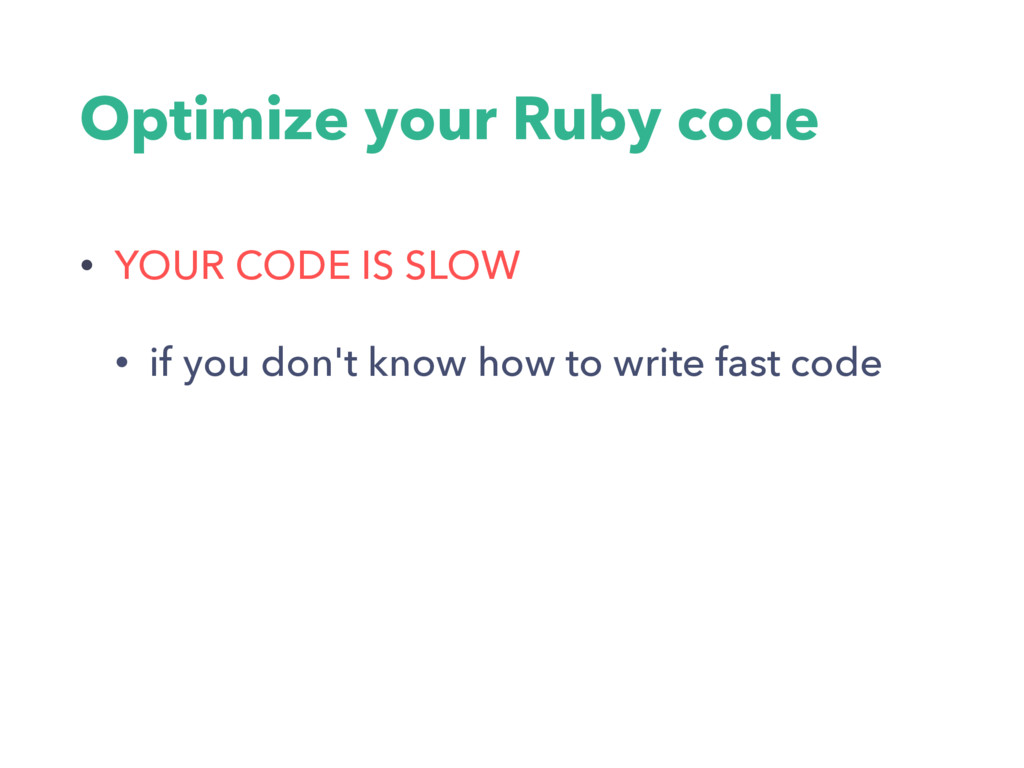 Optimize your Ruby code • YOUR CODE IS SLOW • i...