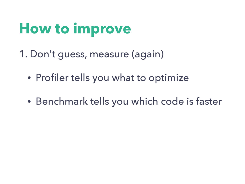 How to improve 1. Don't guess, measure (again) ...