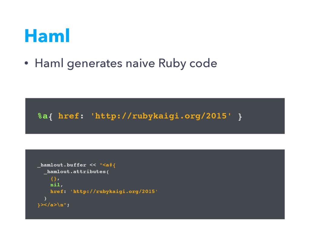 • Haml generates naive Ruby code Haml %a{ href:...