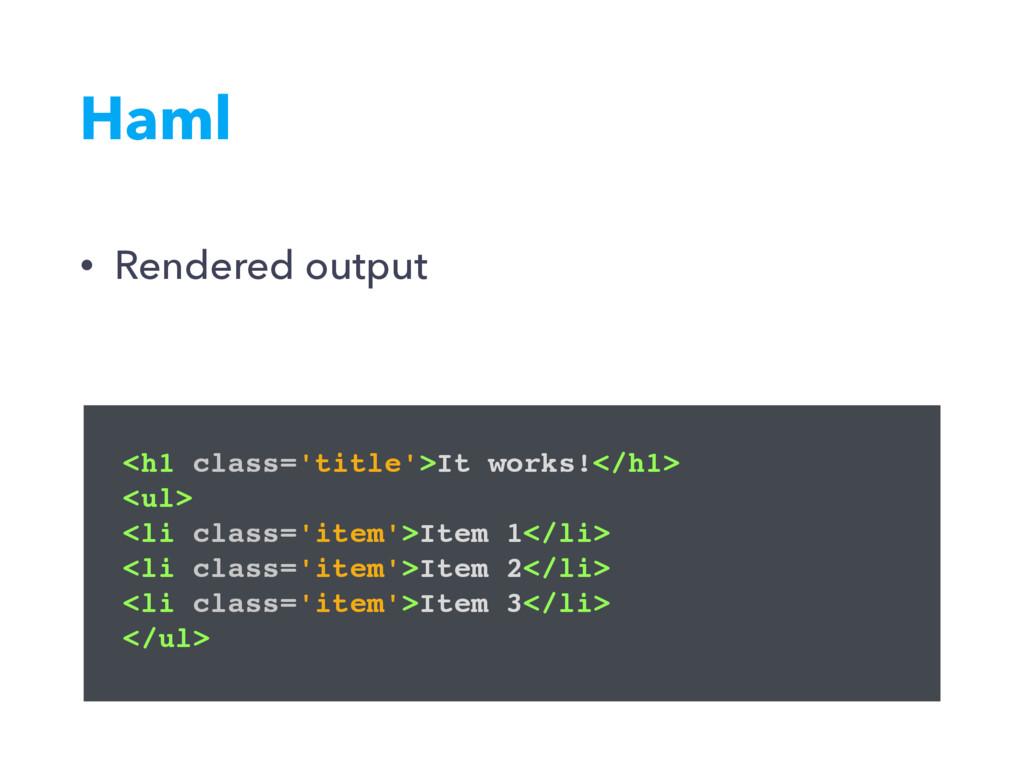 Haml <h1 class='title'>It works!</h1> <ul> <li ...