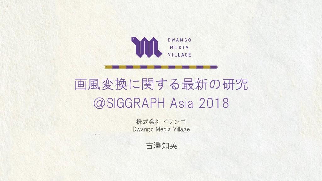 画風変換に関する最新の研究 @SIGGRAPH Asia 2018 株式会社ドワンゴ Dwan...