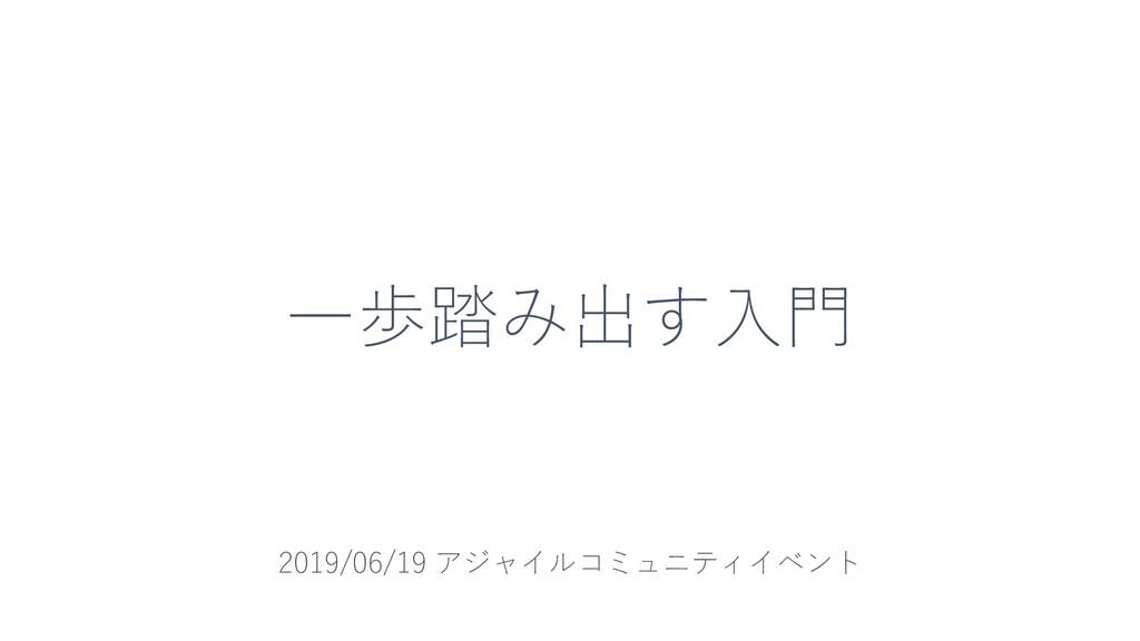 一歩踏み出す入門 2019/06/19 アジャイルコミュニティイベント