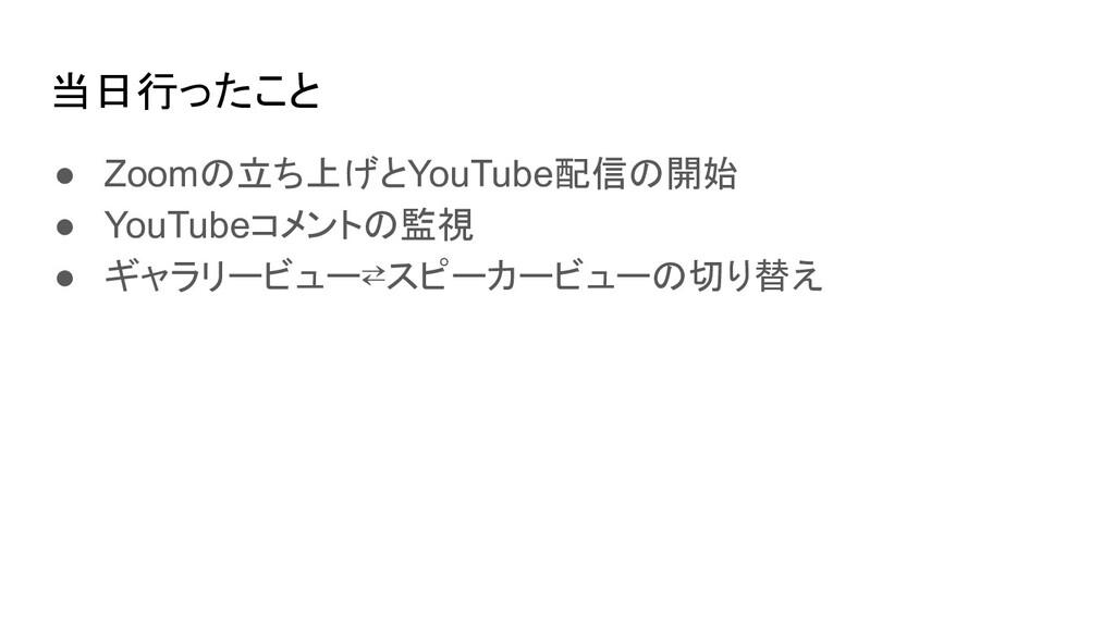 当日行ったこと ● Zoomの立ち上げとYouTube配信の開始 ● YouTubeコメントの...