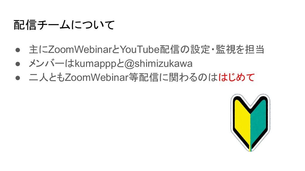 配信チームについて ● 主にZoomWebinarとYouTube配信の設定・監視を担当 ● ...