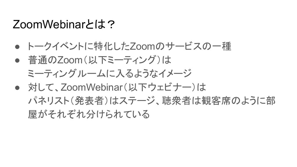 ZoomWebinarとは? ● トークイベントに特化したZoomのサービスの一種 ● 普通の...