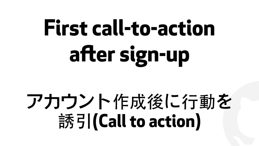 ! First call-to-action after sign-up アカウント作成後に⾏...