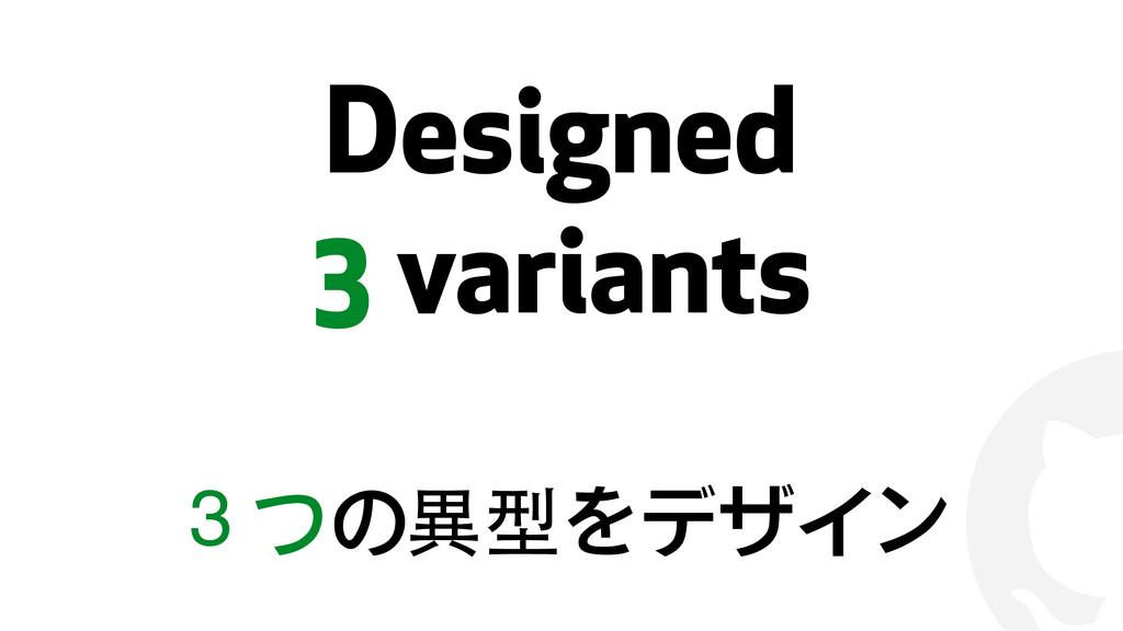 ! Designed 3 variants 3つの異型をデザイン