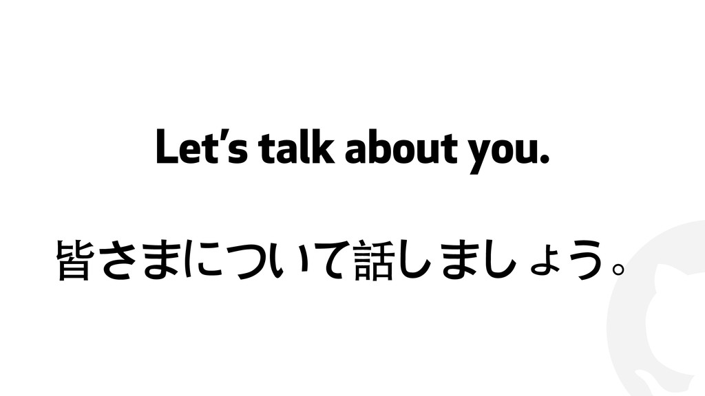! Let's talk about you. 皆さまについて話しましょう。