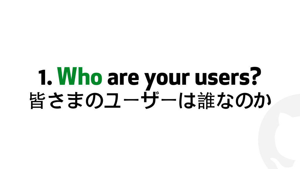 ! 1. Who are your users? 皆さまのユーザーは誰なのか