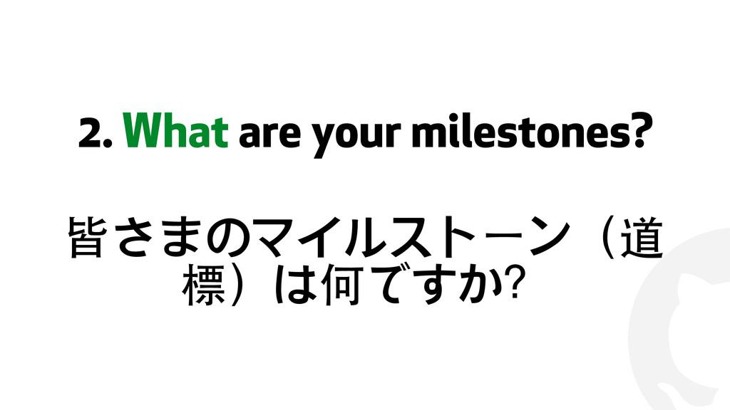 ! 2. What are your milestones? 皆さまのマイルストーン(道 標)...