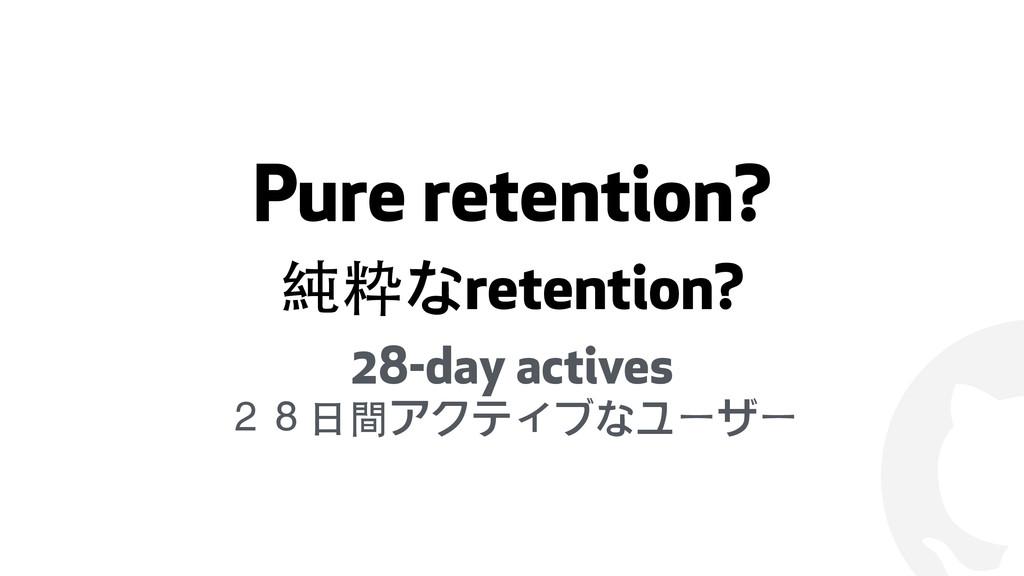 ! Pure retention? 純粋なretention? 28-day actives ...