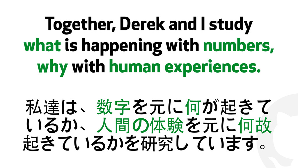 ! Together, Derek and I study what is happening...