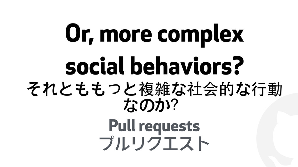 ! Or, more complex social behaviors? それとももっと複雑な...