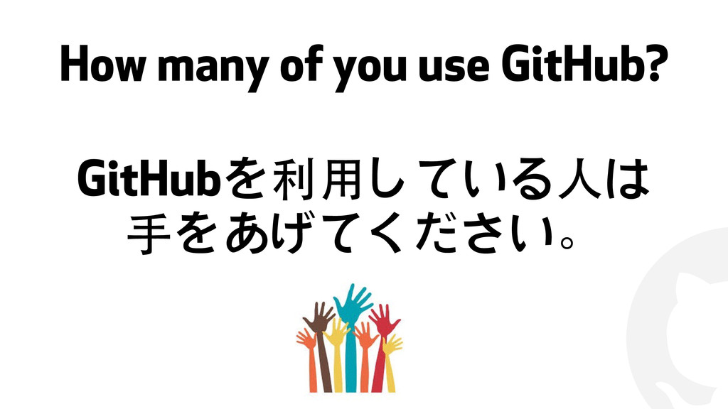 ! How many of you use GitHub? GitHubを利⽤用している⼈人は...