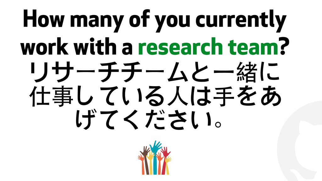 ! How many of you currently work with a researc...
