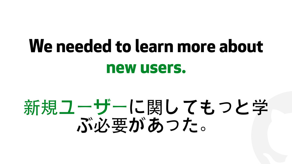 ! We needed to learn more about new users. 新規ユー...
