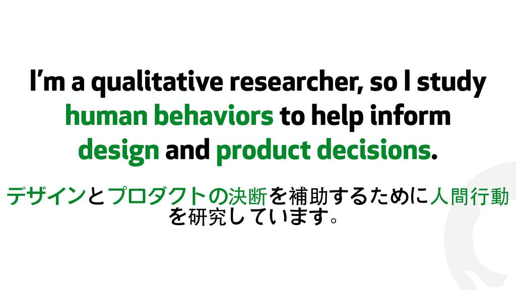 ! I'm a qualitative researcher, so I study huma...