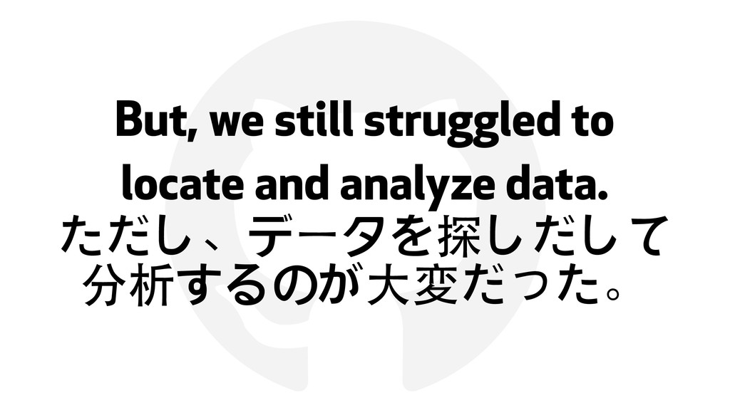 ! But, we still struggled to locate and analyze...