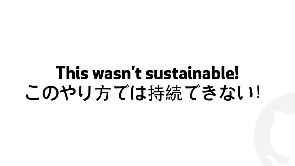 ! This wasn't sustainable! このやり⽅方では持続できない!