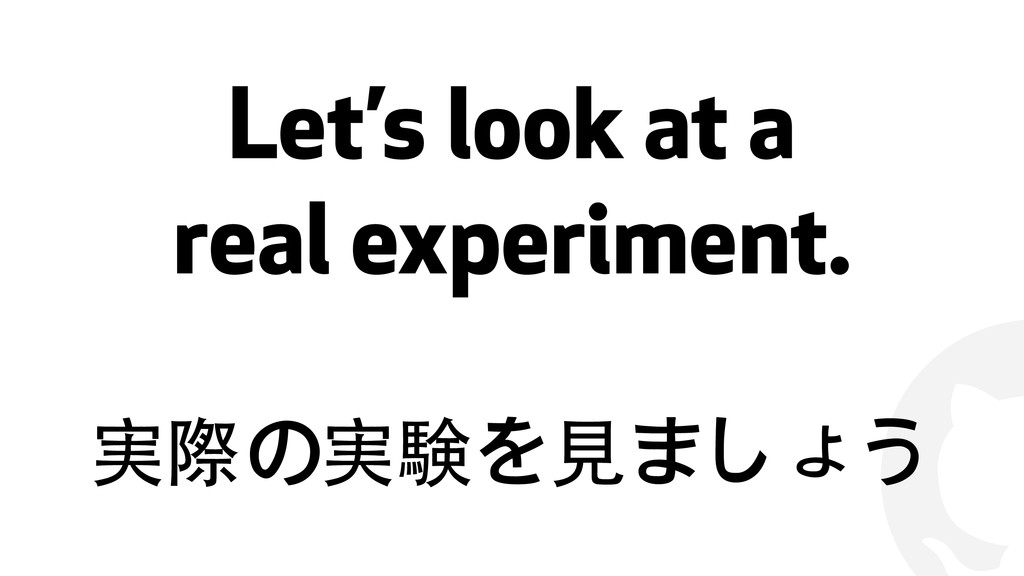 ! Let's look at a real experiment. 実際の実験を⾒見ましょう