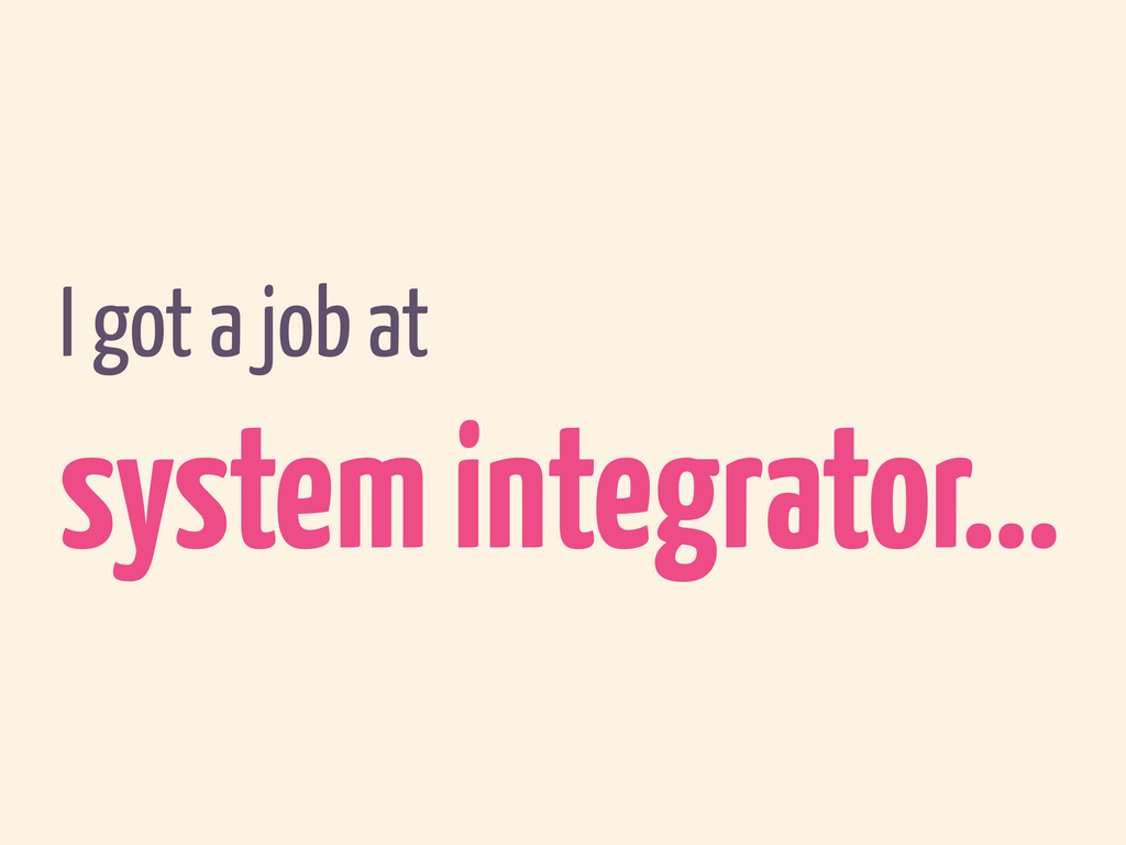 I got a job at system integrator…