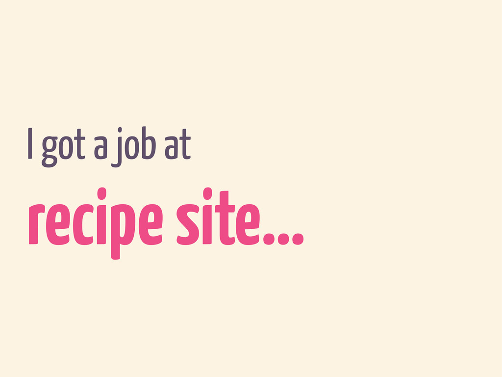 I got a job at recipe site…